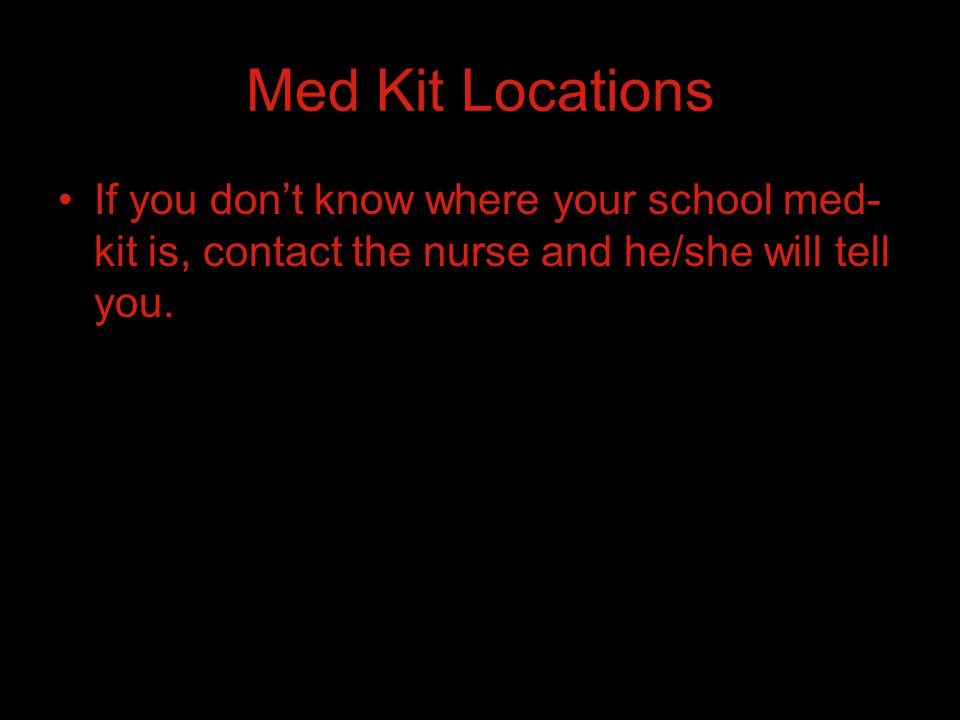 Med Kit Locations If you don't know where your school med- kit is, contact the nurse and he/she will tell you.