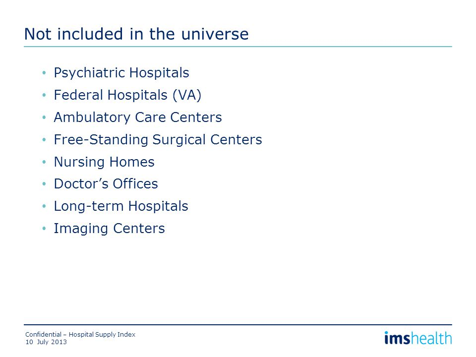 Not included in the universe Psychiatric Hospitals Federal Hospitals (VA) Ambulatory Care Centers Free-Standing Surgical Centers Nursing Homes Doctor's Offices Long-term Hospitals Imaging Centers July 2013 Confidential – Hospital Supply Index 10