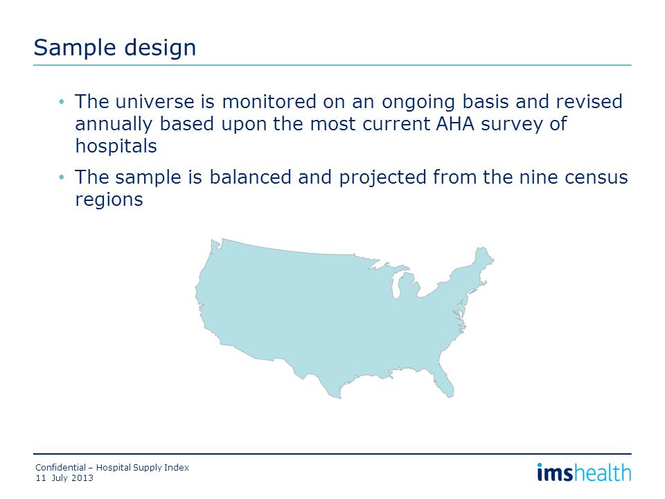 Sample design The universe is monitored on an ongoing basis and revised annually based upon the most current AHA survey of hospitals The sample is balanced and projected from the nine census regions July 2013 Confidential – Hospital Supply Index 11
