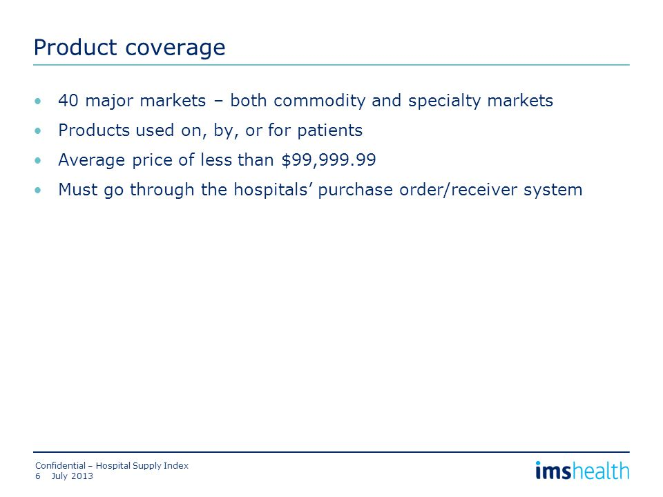 Product coverage 40 major markets – both commodity and specialty markets Products used on, by, or for patients Average price of less than $99,999.99 Must go through the hospitals' purchase order/receiver system July 2013 Confidential – Hospital Supply Index 6