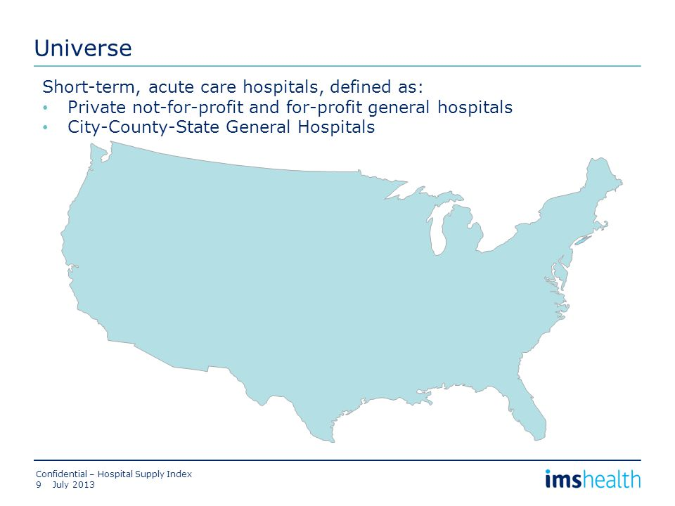 Universe July 2013 Confidential – Hospital Supply Index 9 Short-term, acute care hospitals, defined as: Private not-for-profit and for-profit general hospitals City-County-State General Hospitals