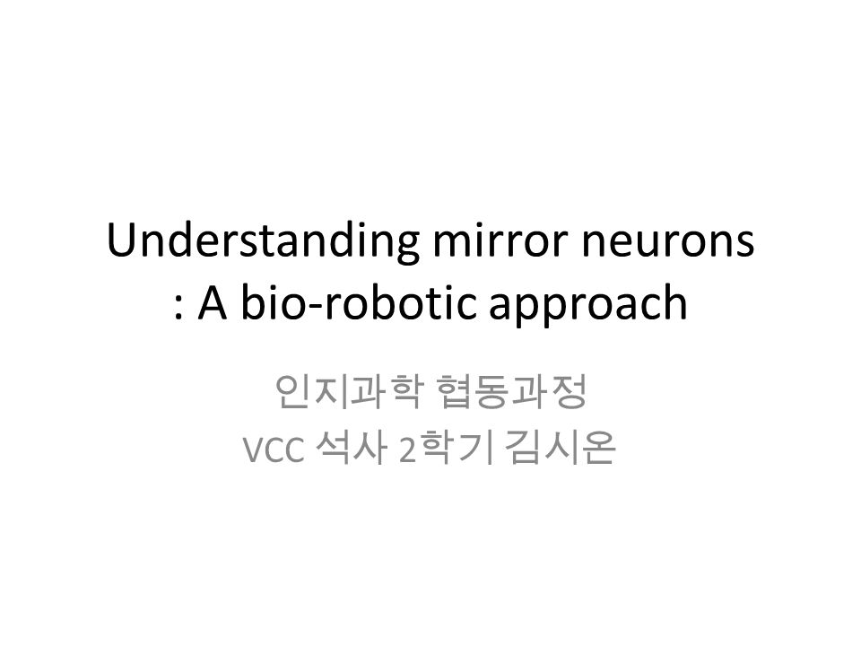 Understanding mirror neurons : A bio-robotic approach 인지과학 협동과정 VCC 석사 2 학기 김시온