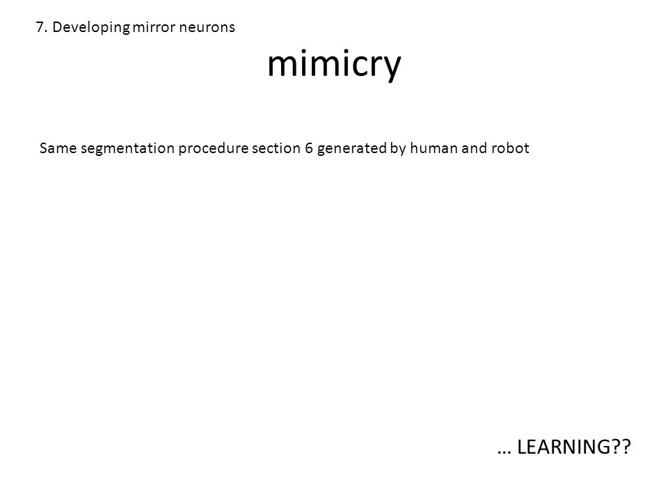 mimicry 7. Developing mirror neurons Same segmentation procedure section 6 generated by human and robot … LEARNING??