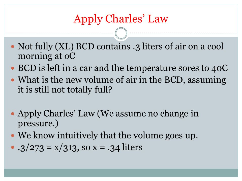 Apply Charles' Law Not fully (XL) BCD contains.3 liters of air on a cool morning at oC BCD is left in a car and the temperature sores to 40C What is the new volume of air in the BCD, assuming it is still not totally full.