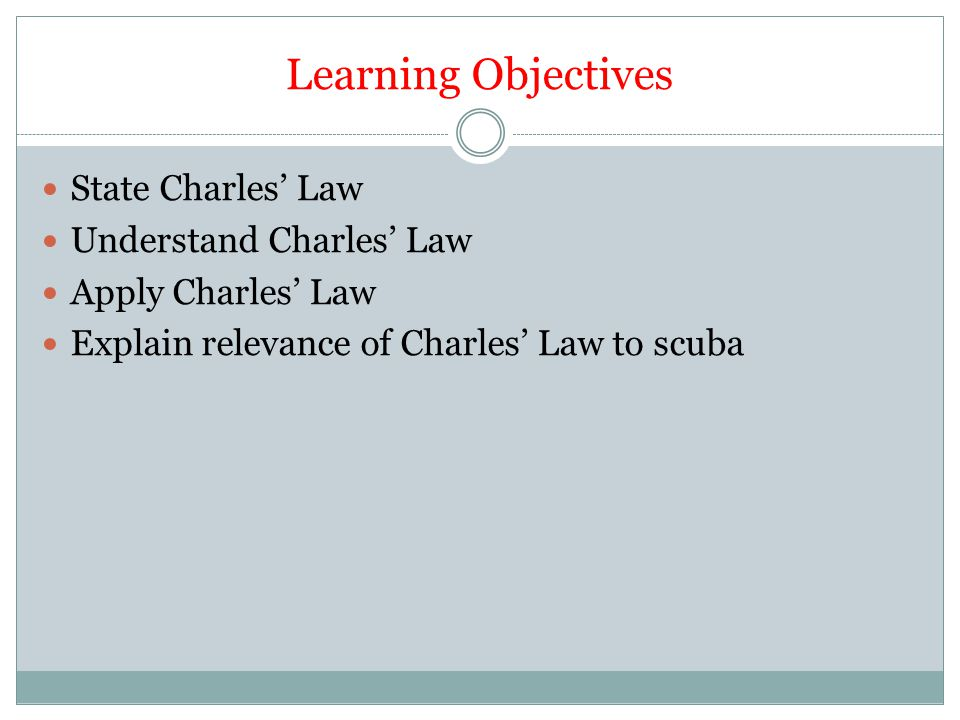 Learning Objectives State Charles' Law Understand Charles' Law Apply Charles' Law Explain relevance of Charles' Law to scuba