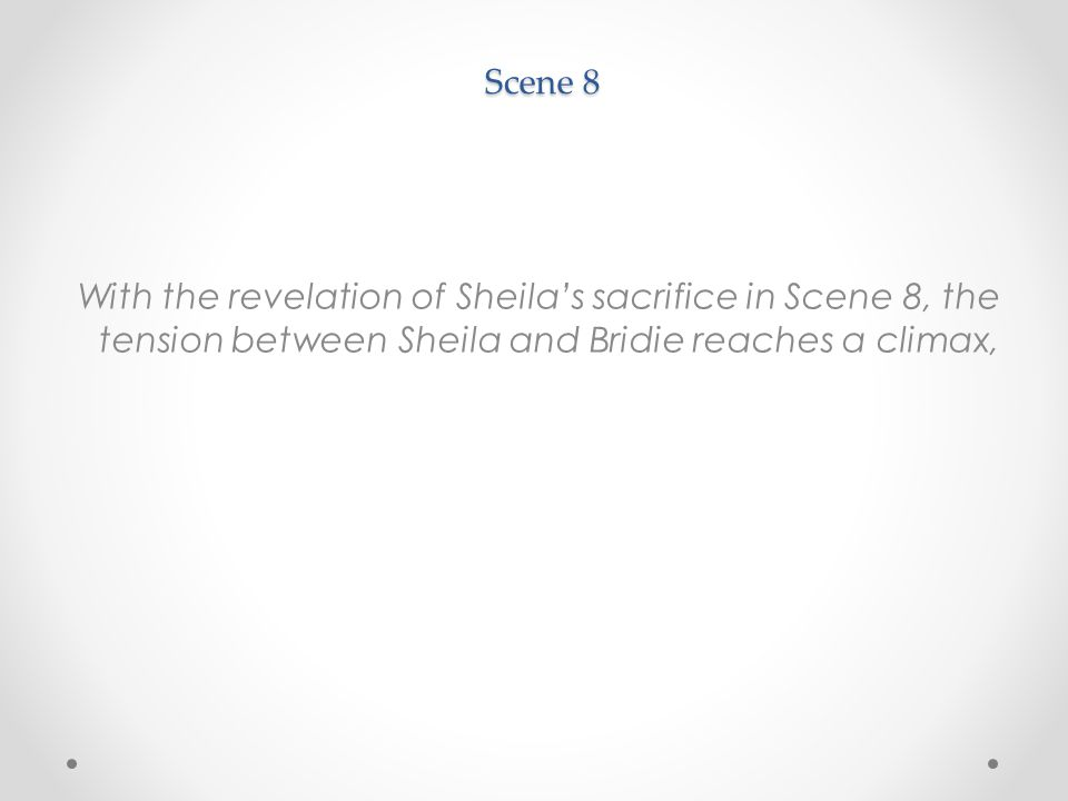 Scene 8 With the revelation of Sheila's sacrifice in Scene 8, the tension between Sheila and Bridie reaches a climax,