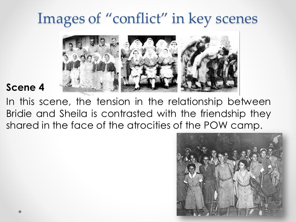 "Images of ""conflict"" in key scenes Scene 4 In this scene, the tension in the relationship between Bridie and Sheila is contrasted with the friendship"
