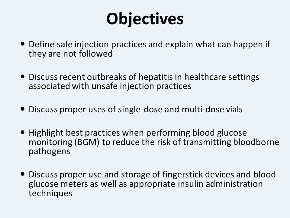 Objectives Define safe injection practices and explain what can happen if they are not followed Discuss recent outbreaks of hepatitis in healthcare settings associated with unsafe injection practices Discuss proper uses of single-dose and multi-dose vials Highlight best practices when performing blood glucose monitoring (BGM) to reduce the risk of transmitting bloodborne pathogens Discuss proper use and storage of fingerstick devices and blood glucose meters as well as appropriate insulin administration techniques