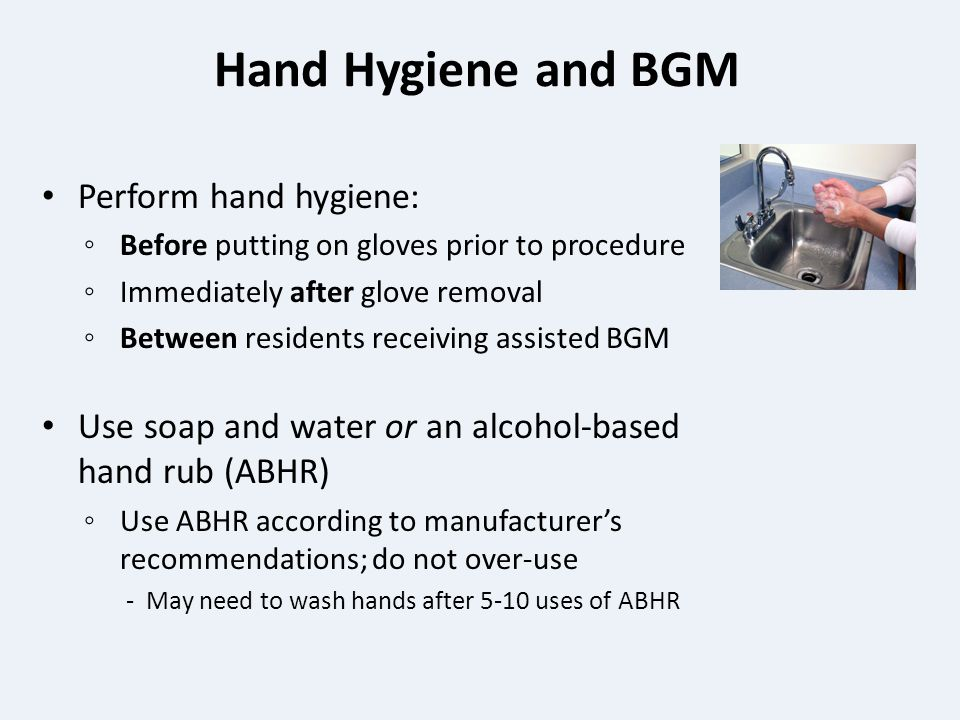 Hand Hygiene and BGM Perform hand hygiene: ◦ Before putting on gloves prior to procedure ◦ Immediately after glove removal ◦ Between residents receiving assisted BGM Use soap and water or an alcohol-based hand rub (ABHR) ◦ Use ABHR according to manufacturer's recommendations; do not over-use - May need to wash hands after 5-10 uses of ABHR