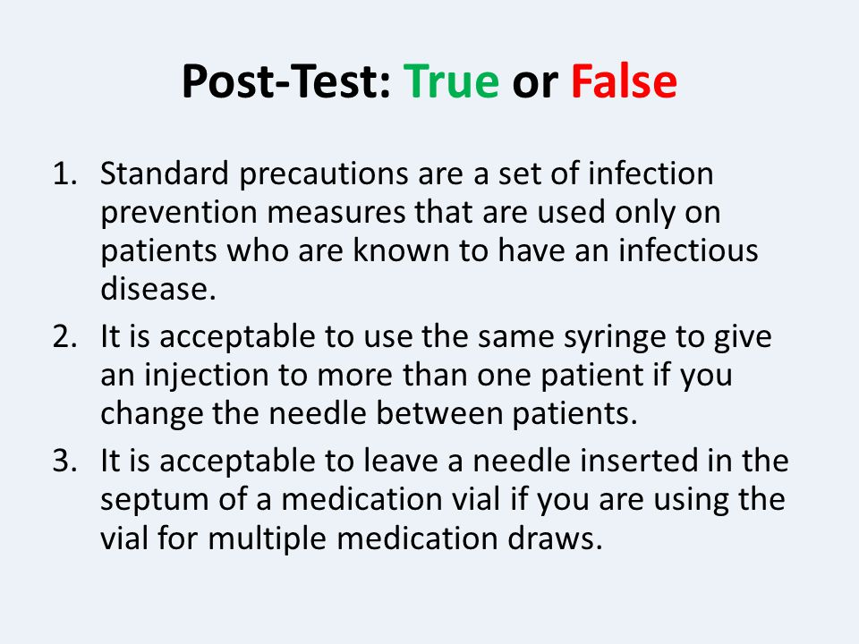 Post-Test: True or False 1.Standard precautions are a set of infection prevention measures that are used only on patients who are known to have an infectious disease.