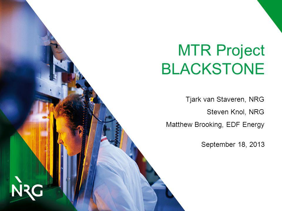 MTR Project BLACKSTONE Tjark van Staveren, NRG Steven Knol, NRG Matthew Brooking, EDF Energy September 18, 2013