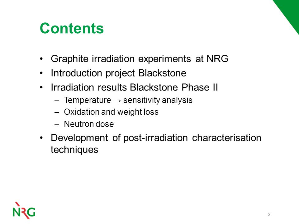 Contents Graphite irradiation experiments at NRG Introduction project Blackstone Irradiation results Blackstone Phase II –Temperature → sensitivity analysis –Oxidation and weight loss –Neutron dose Development of post-irradiation characterisation techniques 2