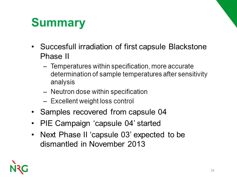 Summary Succesfull irradiation of first capsule Blackstone Phase II –Temperatures within specification, more accurate determination of sample temperatures after sensitivity analysis –Neutron dose within specification –Excellent weight loss control Samples recovered from capsule 04 PIE Campaign 'capsule 04' started Next Phase II 'capsule 03' expected to be dismantled in November 2013 24