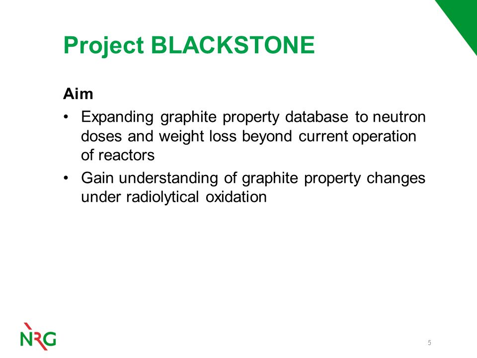 Project BLACKSTONE Aim Expanding graphite property database to neutron doses and weight loss beyond current operation of reactors Gain understanding of graphite property changes under radiolytical oxidation 5