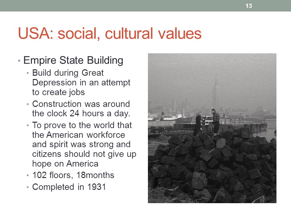 USA: social, cultural values Empire State Building Build during Great Depression in an attempt to create jobs Construction was around the clock 24 hours a day.