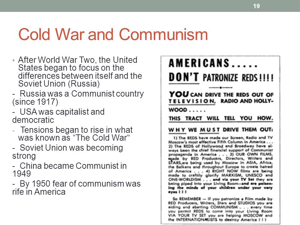 "Cold War and Communism After World War Two, the United States began to focus on the differences between itself and the Soviet Union (Russia) - Russia was a Communist country (since 1917) - USA was capitalist and democratic - Tensions began to rise in what was known as The Cold War "" - Soviet Union was becoming strong - China became Communist in 1949 - By 1950 fear of communism was rife in America 19"