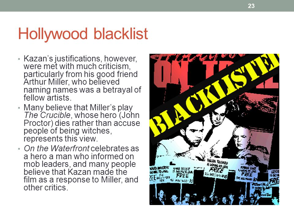 Hollywood blacklist Kazan's justifications, however, were met with much criticism, particularly from his good friend Arthur Miller, who believed naming names was a betrayal of fellow artists.