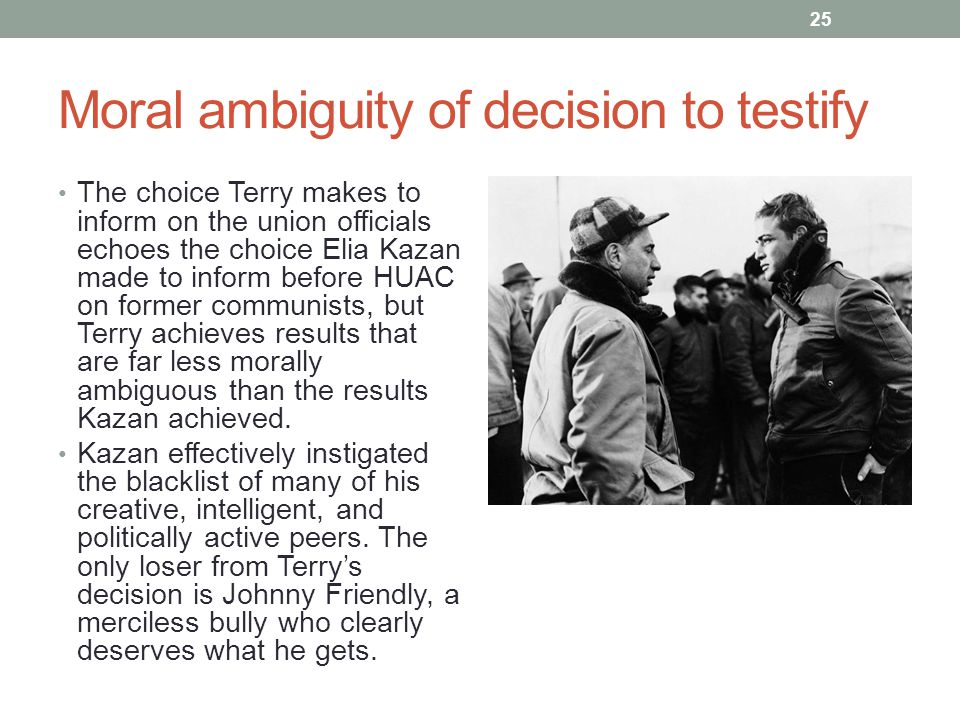 Moral ambiguity of decision to testify The choice Terry makes to inform on the union officials echoes the choice Elia Kazan made to inform before HUAC on former communists, but Terry achieves results that are far less morally ambiguous than the results Kazan achieved.