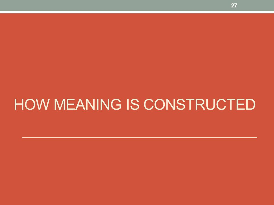 HOW MEANING IS CONSTRUCTED 27