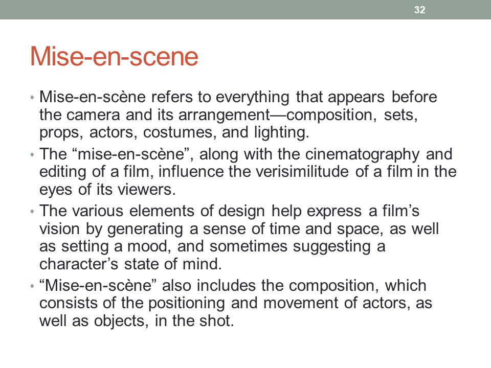 Mise-en-scene Mise-en-scène refers to everything that appears before the camera and its arrangement—composition, sets, props, actors, costumes, and lighting.