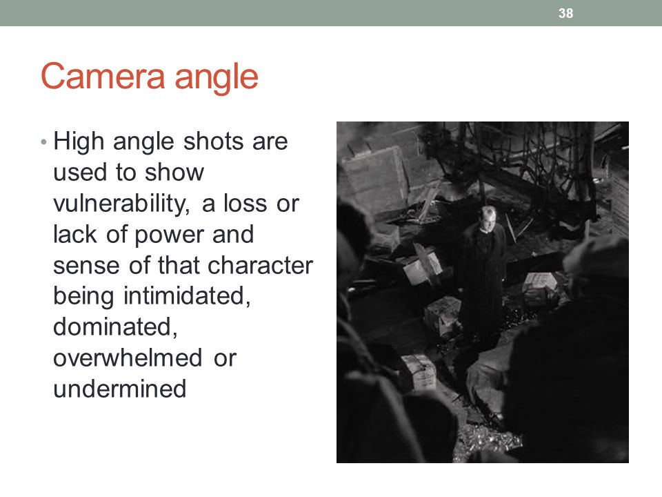 Camera angle 38 High angle shots are used to show vulnerability, a loss or lack of power and sense of that character being intimidated, dominated, overwhelmed or undermined