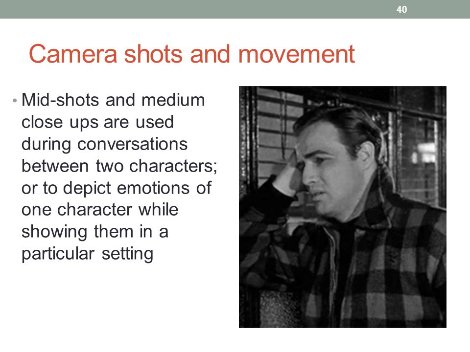 Camera shots and movement Mid-shots and medium close ups are used during conversations between two characters; or to depict emotions of one character while showing them in a particular setting 40