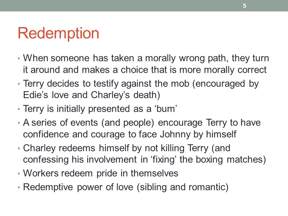 Redemption When someone has taken a morally wrong path, they turn it around and makes a choice that is more morally correct Terry decides to testify against the mob (encouraged by Edie's love and Charley's death) Terry is initially presented as a 'bum' A series of events (and people) encourage Terry to have confidence and courage to face Johnny by himself Charley redeems himself by not killing Terry (and confessing his involvement in 'fixing' the boxing matches) Workers redeem pride in themselves Redemptive power of love (sibling and romantic) 5