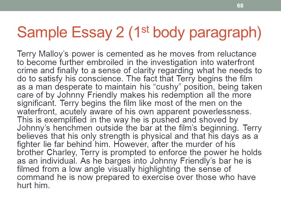 Sample Essay 2 (1 st body paragraph) Terry Malloy's power is cemented as he moves from reluctance to become further embroiled in the investigation into waterfront crime and finally to a sense of clarity regarding what he needs to do to satisfy his conscience.
