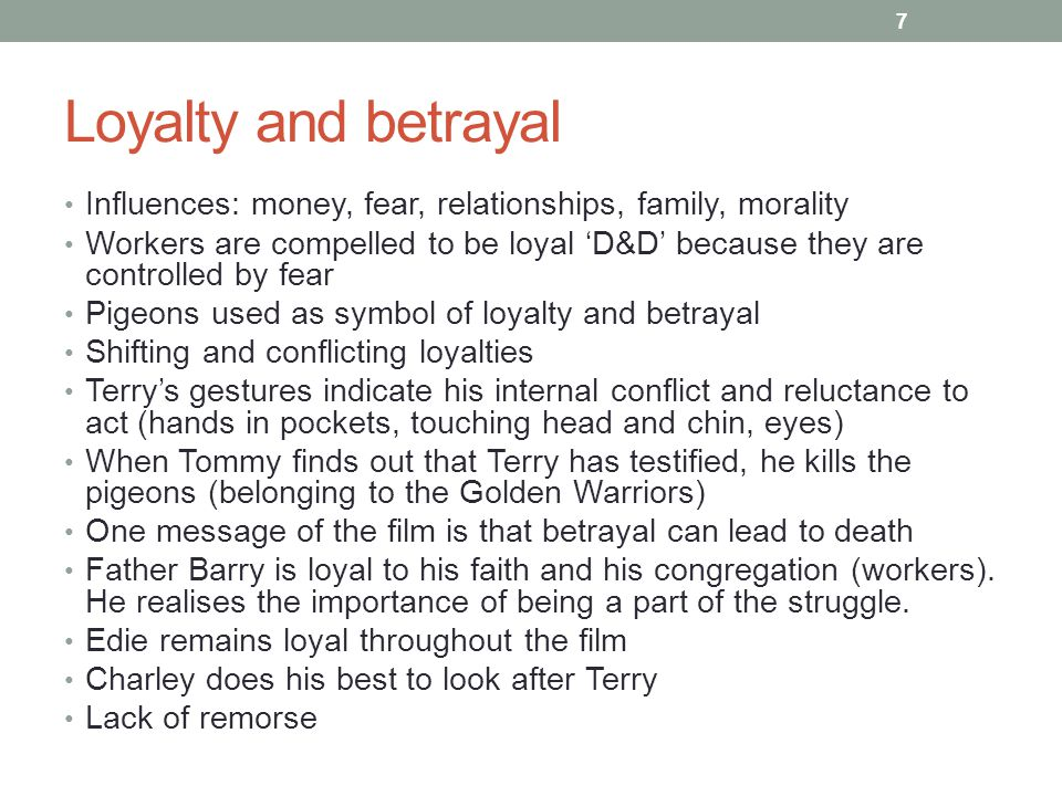 Loyalty and betrayal Influences: money, fear, relationships, family, morality Workers are compelled to be loyal 'D&D' because they are controlled by fear Pigeons used as symbol of loyalty and betrayal Shifting and conflicting loyalties Terry's gestures indicate his internal conflict and reluctance to act (hands in pockets, touching head and chin, eyes) When Tommy finds out that Terry has testified, he kills the pigeons (belonging to the Golden Warriors) One message of the film is that betrayal can lead to death Father Barry is loyal to his faith and his congregation (workers).