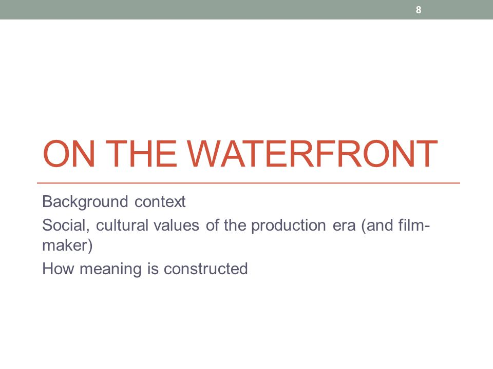 ON THE WATERFRONT Background context Social, cultural values of the production era (and film- maker) How meaning is constructed 8