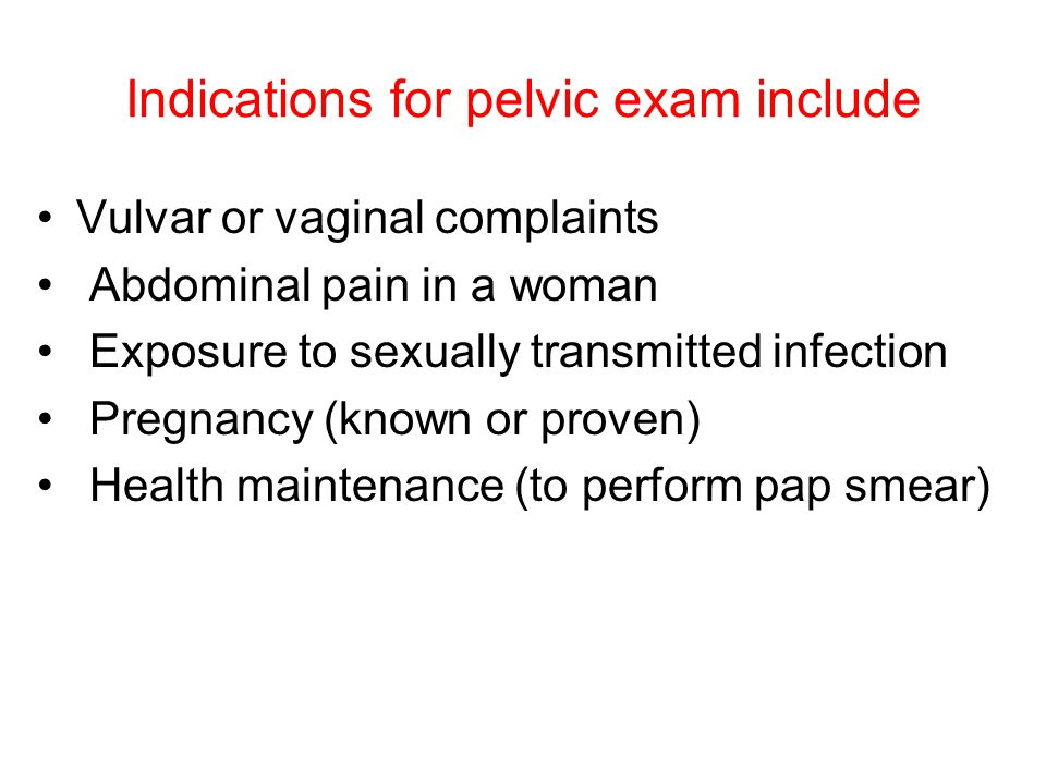 Indications for pelvic exam include Vulvar or vaginal complaints Abdominal pain in a woman Exposure to sexually transmitted infection Pregnancy (known