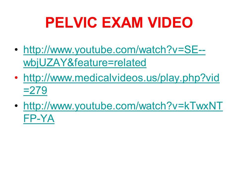 PELVIC EXAM VIDEO http://www.youtube.com/watch?v=SE-- wbjUZAY&feature=relatedhttp://www.youtube.com/watch?v=SE-- wbjUZAY&feature=related http://www.me