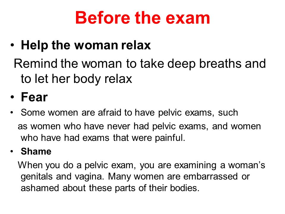 Before the exam Help the woman relax Remind the woman to take deep breaths and to let her body relax Fear Some women are afraid to have pelvic exams,