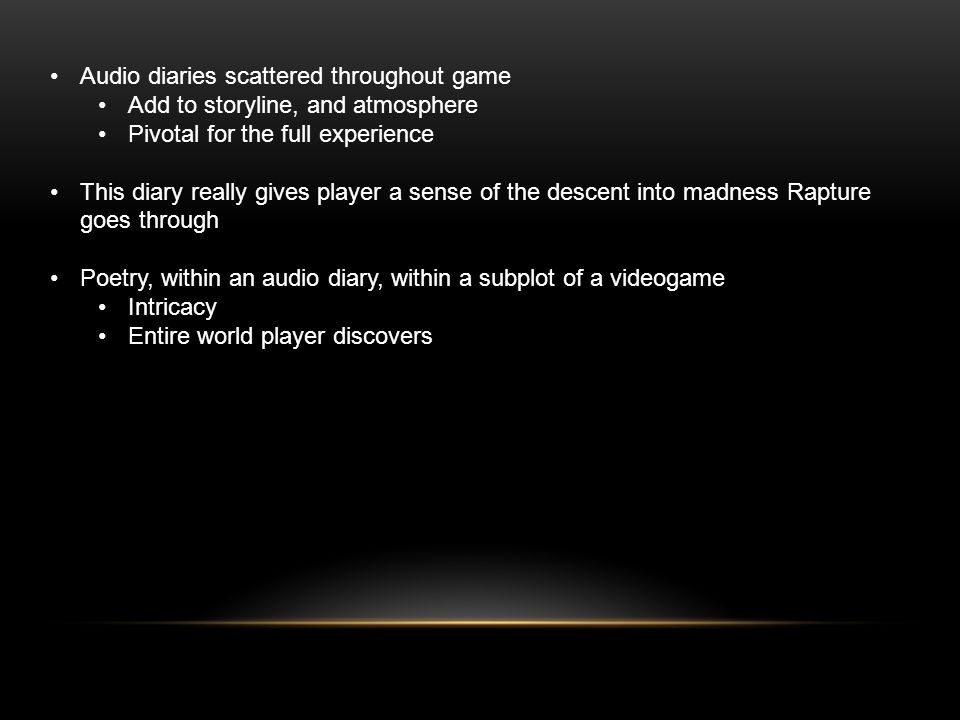 Audio diaries scattered throughout game Add to storyline, and atmosphere Pivotal for the full experience This diary really gives player a sense of the descent into madness Rapture goes through Poetry, within an audio diary, within a subplot of a videogame Intricacy Full world player discovers