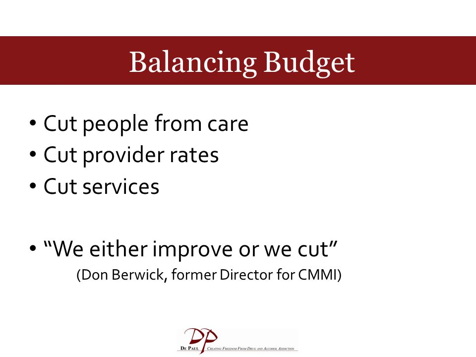 Balancing Budget Cut people from care Cut provider rates Cut services We either improve or we cut (Don Berwick, former Director for CMMI)