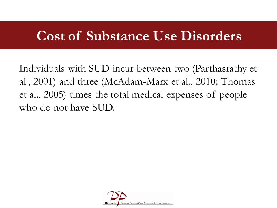 Cost of Substance Use Disorders Individuals with SUD incur between two (Parthasrathy et al., 2001) and three (McAdam-Marx et al., 2010; Thomas et al., 2005) times the total medical expenses of people who do not have SUD.