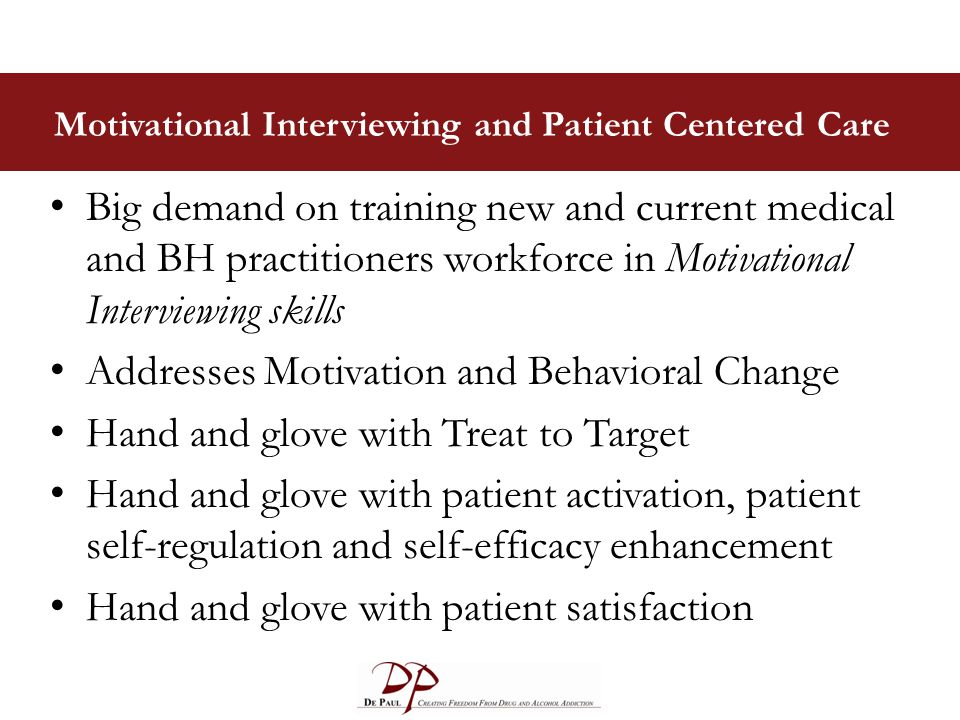 Motivational Interviewing and Patient Centered Care Big demand on training new and current medical and BH practitioners workforce in Motivational Interviewing skills Addresses Motivation and Behavioral Change Hand and glove with Treat to Target Hand and glove with patient activation, patient self-regulation and self-efficacy enhancement Hand and glove with patient satisfaction