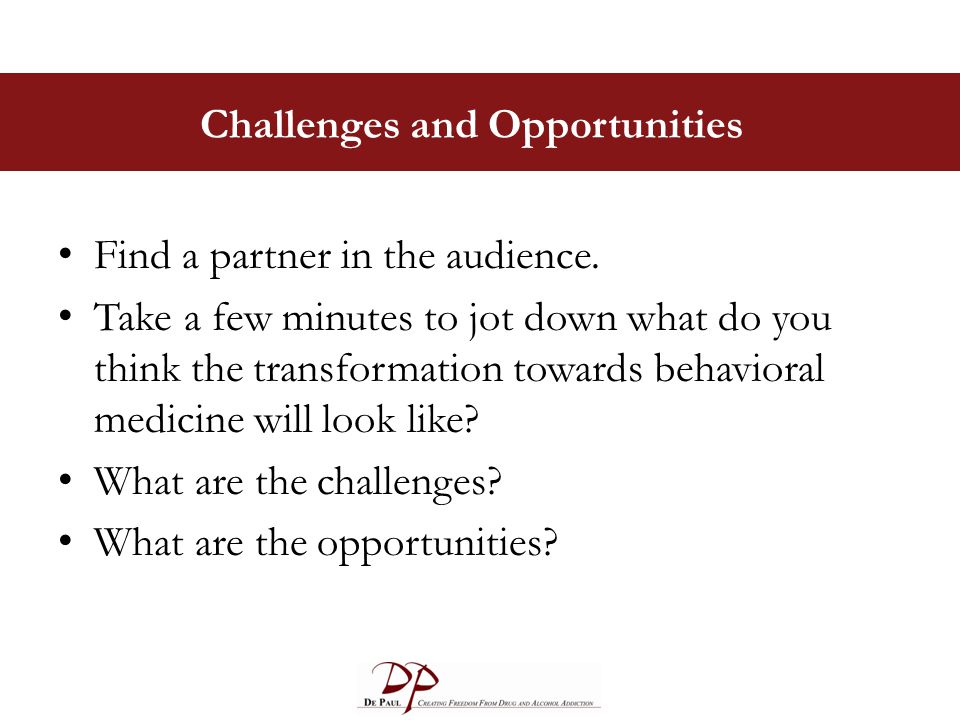 Challenges and Opportunities Find a partner in the audience. Take a few minutes to jot down what do you think the transformation towards behavioral me