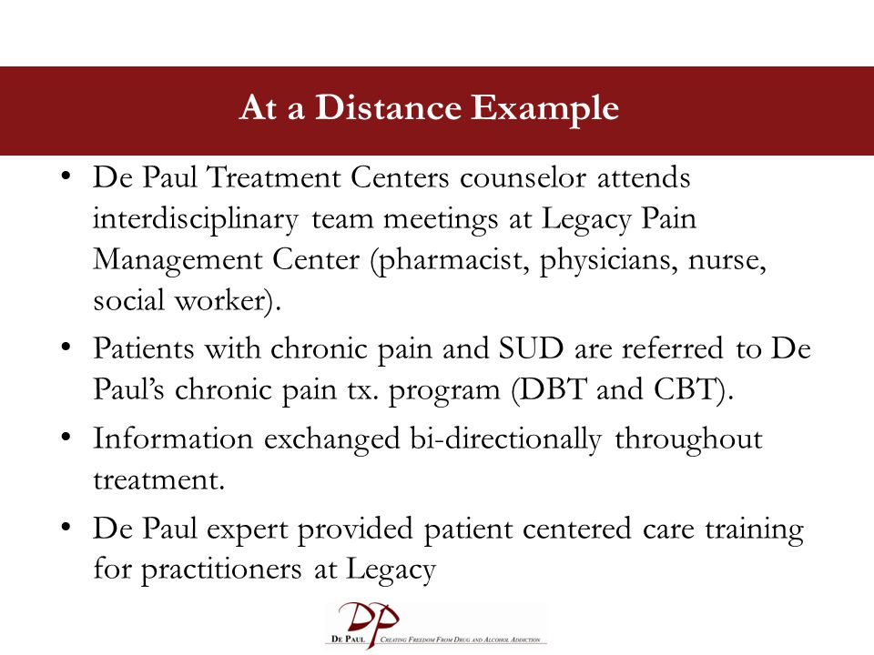 At a Distance Example De Paul Treatment Centers counselor attends interdisciplinary team meetings at Legacy Pain Management Center (pharmacist, physicians, nurse, social worker).
