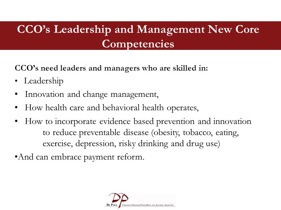 CCO's Leadership and Management New Core Competencies CCO's need leaders and managers who are skilled in: Leadership Innovation and change management, How health care and behavioral health operates, How to incorporate evidence based prevention and innovation to reduce preventable disease (obesity, tobacco, eating, exercise, depression, risky drinking and drug use) And can embrace payment reform.