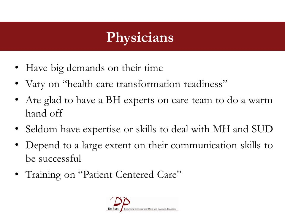 Physicians Have big demands on their time Vary on health care transformation readiness Are glad to have a BH experts on care team to do a warm hand off Seldom have expertise or skills to deal with MH and SUD Depend to a large extent on their communication skills to be successful Training on Patient Centered Care