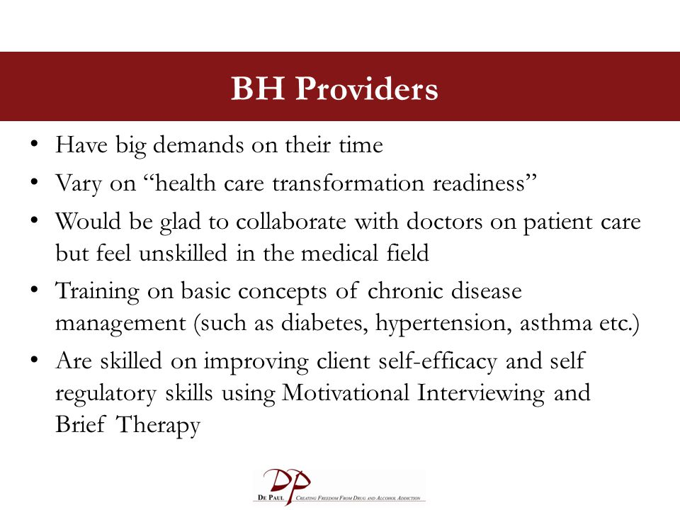 BH Providers Have big demands on their time Vary on health care transformation readiness Would be glad to collaborate with doctors on patient care but feel unskilled in the medical field Training on basic concepts of chronic disease management (such as diabetes, hypertension, asthma etc.) Are skilled on improving client self-efficacy and self regulatory skills using Motivational Interviewing and Brief Therapy