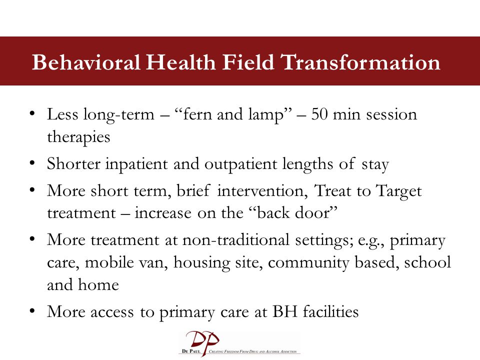 "Behavioral Health Field Transformation Less long-term – ""fern and lamp"" – 50 min session therapies Shorter inpatient and outpatient lengths of stay Mo"