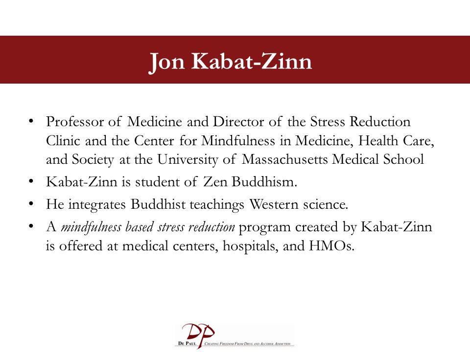 Jon Kabat-Zinn Professor of Medicine and Director of the Stress Reduction Clinic and the Center for Mindfulness in Medicine, Health Care, and Society at the University of Massachusetts Medical School Kabat-Zinn is student of Zen Buddhism.