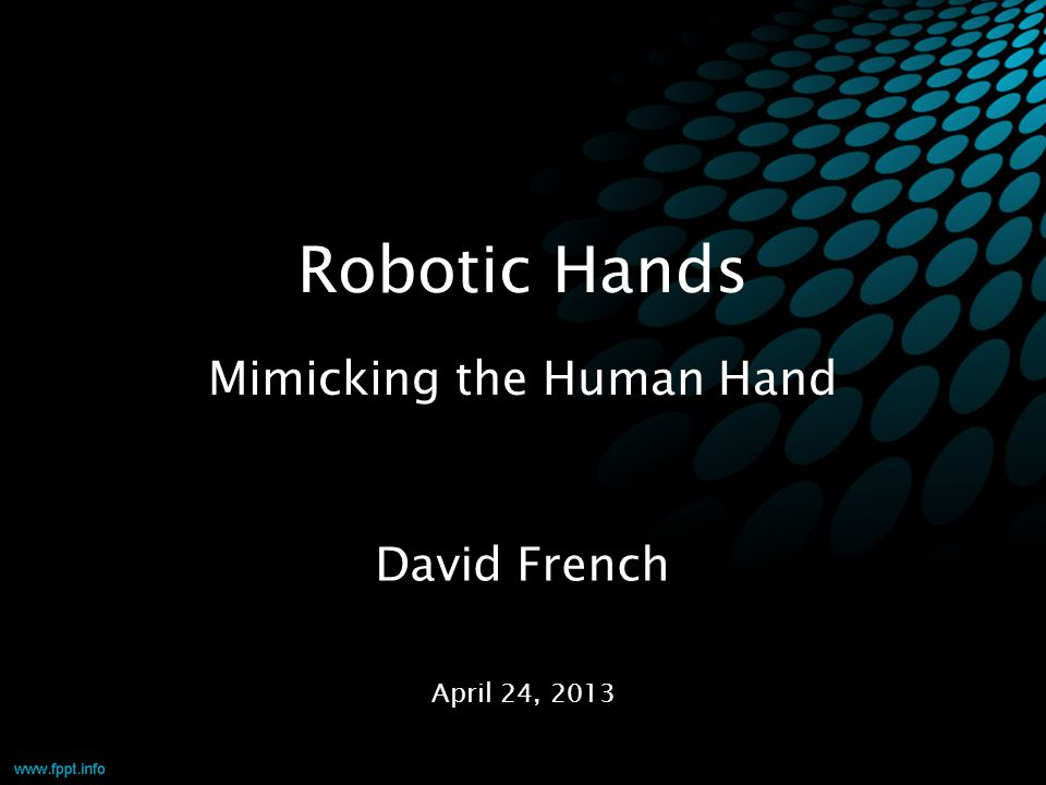 Robotic Hands Mimicking the Human Hand April 24, 2013 David French