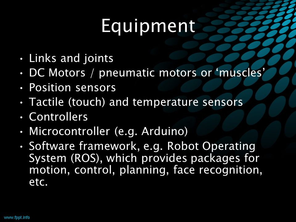 Equipment Links and joints DC Motors / pneumatic motors or 'muscles' Position sensors Tactile (touch) and temperature sensors Controllers Microcontrol
