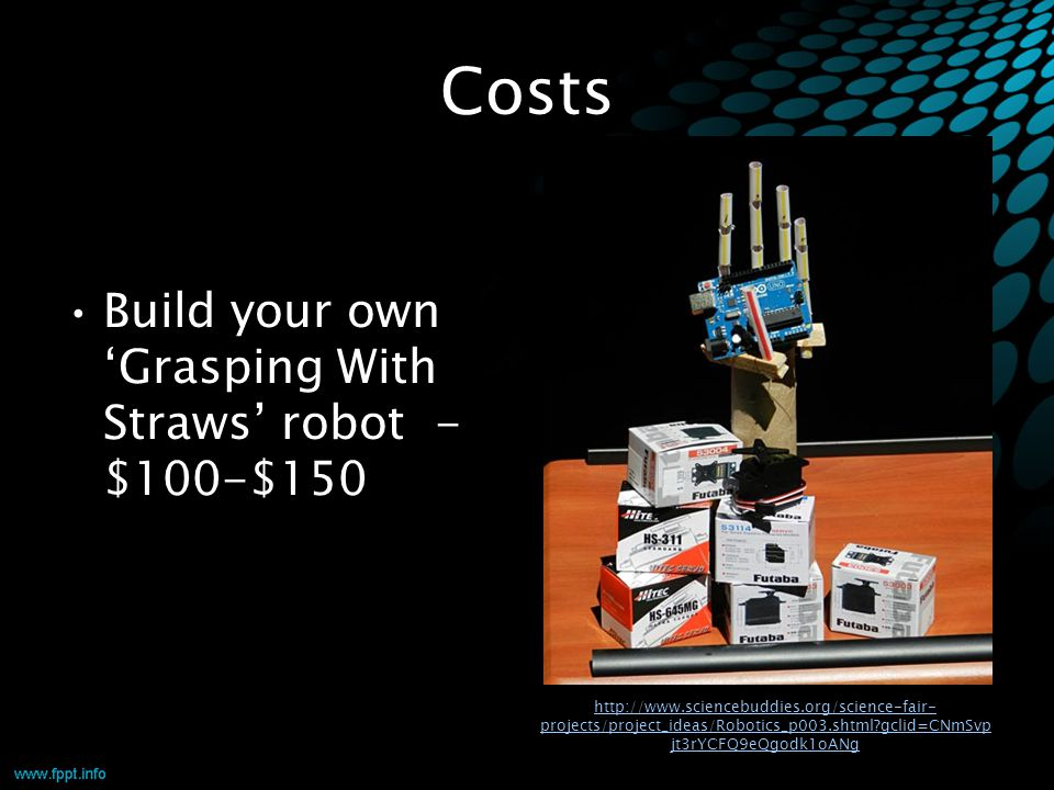 Costs Build your own 'Grasping With Straws' robot - $100-$150 http://www.sciencebuddies.org/science-fair- projects/project_ideas/Robotics_p003.shtml?g