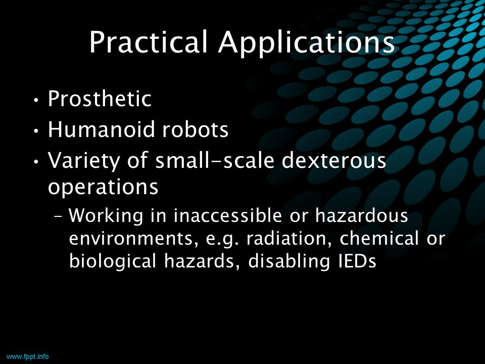 Practical Applications Prosthetic Humanoid robots Variety of small-scale dexterous operations –Working in inaccessible or hazardous environments, e.g.
