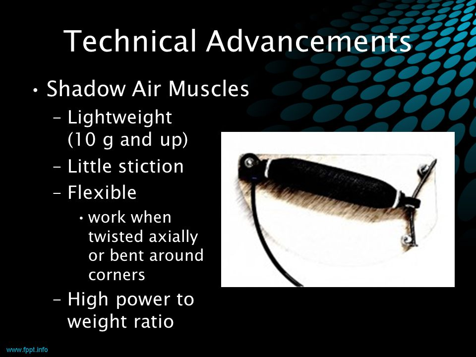 Technical Advancements Shadow Air Muscles –Lightweight (10 g and up) –Little stiction –Flexible work when twisted axially or bent around corners –High