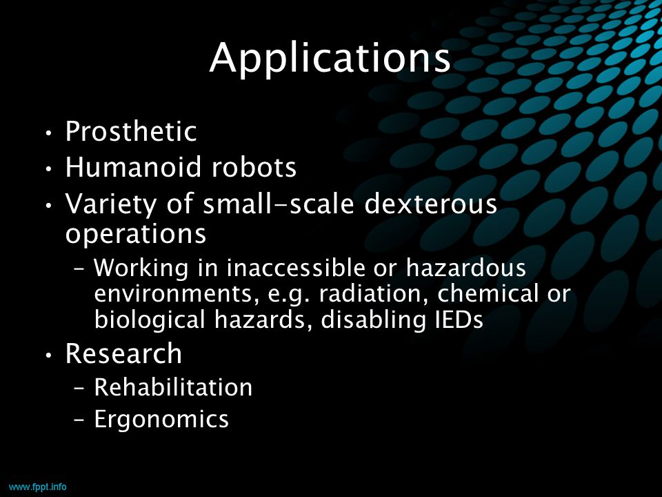 Applications Prosthetic Humanoid robots Variety of small-scale dexterous operations –Working in inaccessible or hazardous environments, e.g. radiation